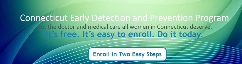 Connecticut Early Detection and Prevention Program: Get the doctor and medical care all women in Connecticut deserve.  Enroll in two easy steps.